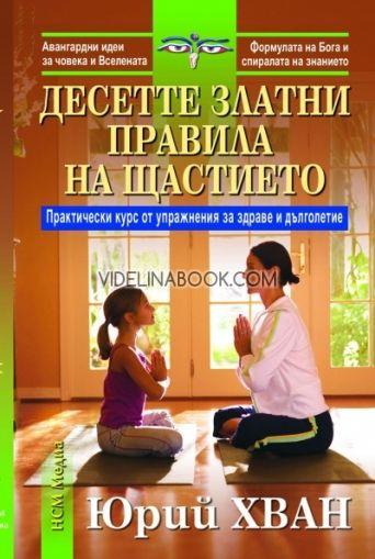 Десетте златни правила на щастието. Практически курс и упражнения за здраве и дълголетие