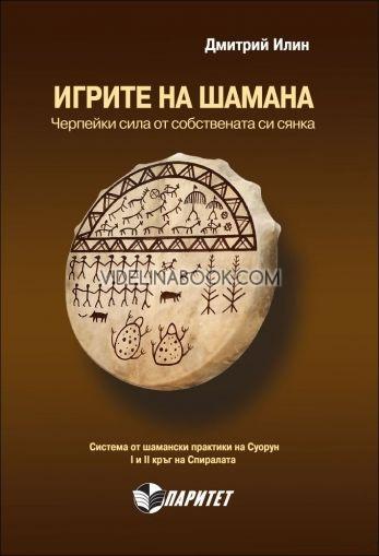Игрите на Шамана. Черпейки сила от собствената си сянка. Система от шамански практики на Суорун. І и ІІ кръг на Спиралата