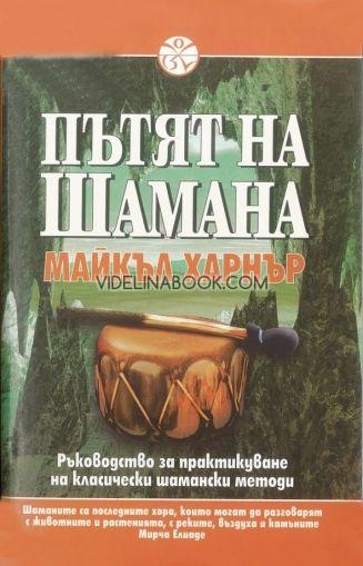 Пътят на шамана: Ръководство за практикуване на класически шамански методи