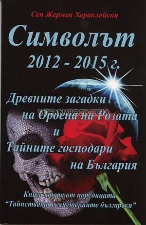 Символът 2012 – 2015 г. Древните загадки на Ордена на Розата и Тайните господари на България