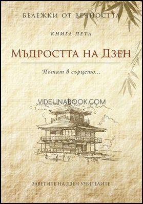Мъдростта на Дзен: Пътят в сърцето... - книга 5 (Бележки от вечността)