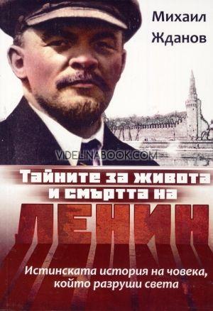 Тайните за живота и смъртта на Ленин: Истинската история на човека, който разруши света