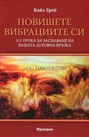 Повишете вибрациите си. 111 урока за засилване на вашата духовна връзка