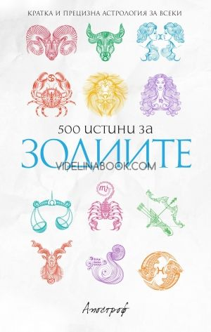 500 истини за зодиите: Кратка и прецизна астрология за всеки